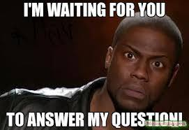I'm waiting for you to answer my question! meme - Kevin Hart The ...